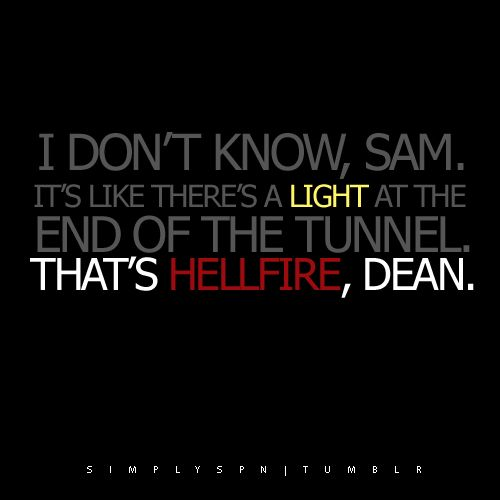 "3x01 The Magnificent Seven - Supernatural quote - ""I don't know, Sam. It's like there's a light at the end of the tunnel."" ""That's Hellfire, Dean."""