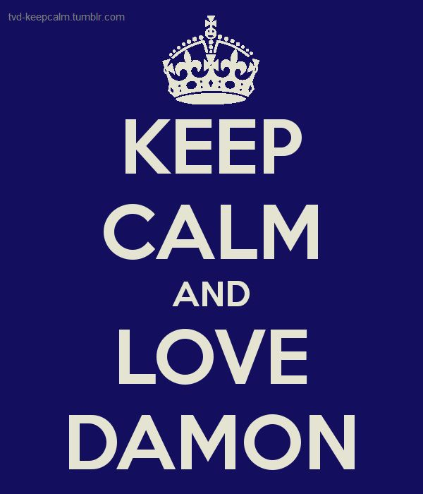 Keep calm and love Damon (Salvatore) from The Vampire Diaries...Yes!!!