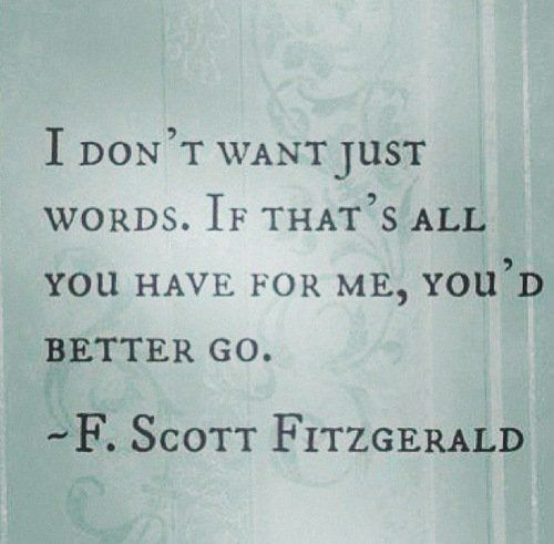 I dont want just words. If thats all you have for me, youd better go. - F. Scott Fitzgerald