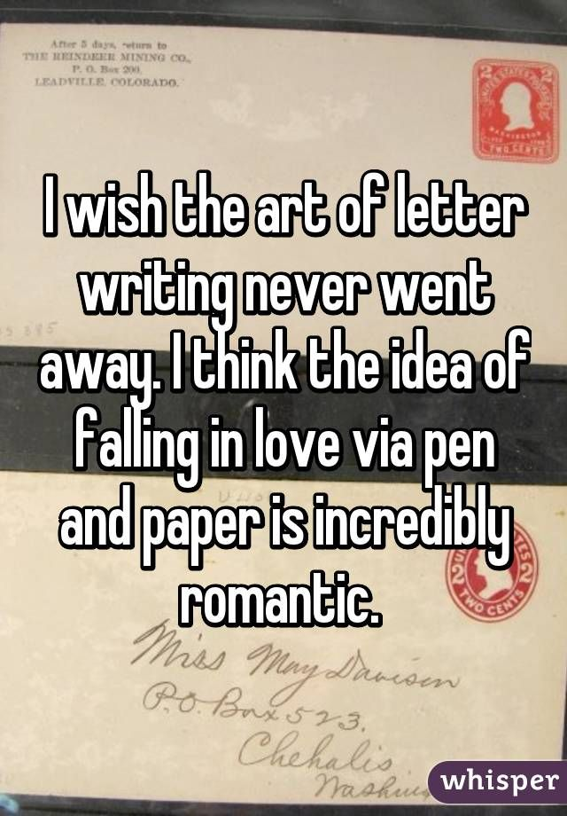 I wish the art of letter writing never went away. I think the idea of falling in love via pen and paper is incredibly romantic.
