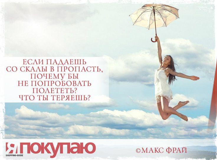 «Если падаешь со скалы в пропасть, почему бы не попробовать полететь? Что ты теряешь?». - © Макс Фрай http://www.yapokupayu.ru