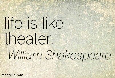 Life is like theater William Shakespeare