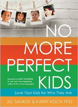 No More Perfect Kids: Love Your Kids for Who They Are: Jill Savage, Kathy Koch PhD, Gary Dr. Chapman: 9780802411525: Amazon.com: Books