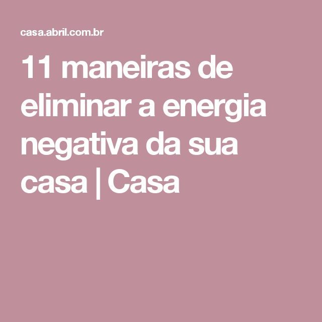11 maneiras de eliminar a energia negativa da sua casa | Casa Mais