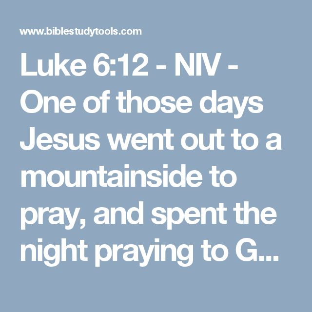 Luke 6:12 - NIV - One of those days Jesus went out to a mountainside to pray, and spent the night praying to God.