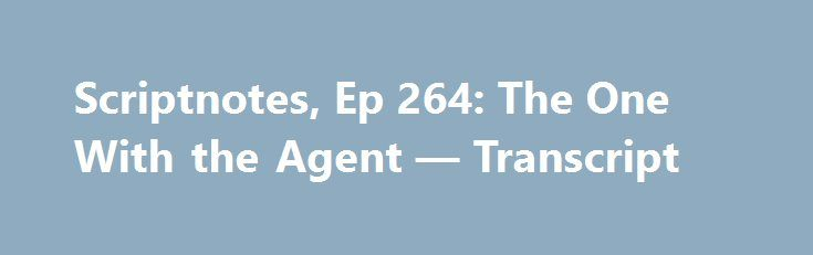 Scriptnotes, Ep 264: The One With the Agent — Transcript http://best-fotofilm.blogspot.com/2016/08/scriptnotes-ep-264-one-with-agent.html  The original post for this episode can be found here.  John August: Hello and welcome. My name is John August.  Craig Mazin: My name is Craig Mazin.  John: And this is Episode 264 of Scriptnotes, a podcast about screenwriting and things that are interesting to screenwriters. So, way back in Episode 2 we discussed how to get an agent. And in the 262…