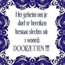 Het geheim om je doel te bereiken bestaat slechts uit 1 woord: DOORZETTEN !!! (Doorzettingsvermogen)