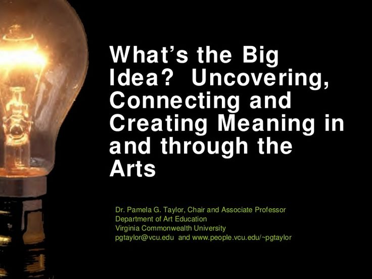 What's the Big Idea?  Uncovering, Connecting and Creating Meaning in and through the Arts Dr. Pamela G. Taylor, Chair and Associate Professor  Department of Ar…