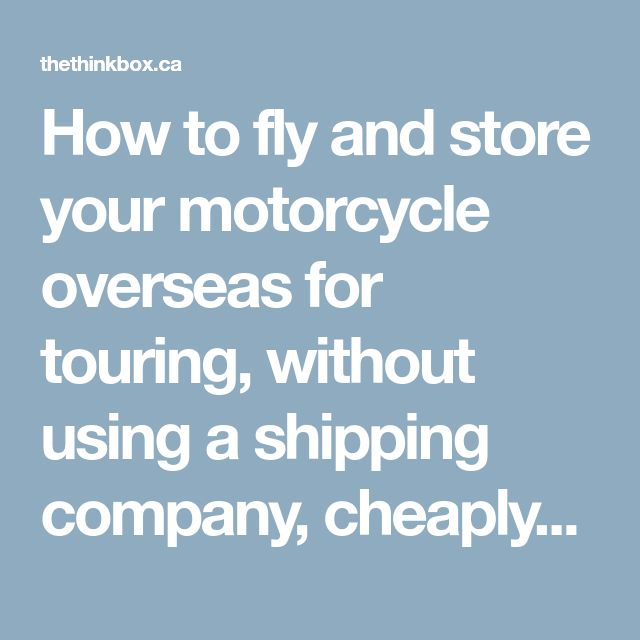 How to fly and store your motorcycle overseas for touring, without using a shipping company, cheaply | THINKBOX