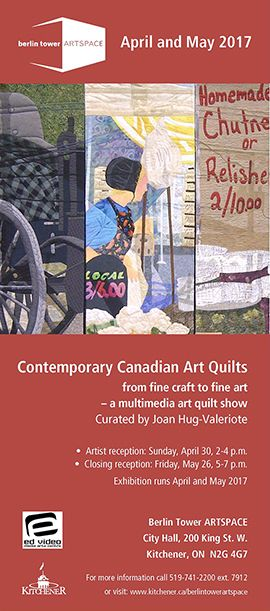 Contemporary Canadian Art Quilts from fine craft to fine art.  A multimedia art quilt show curated by Joan Hug-Valeriote. Berlin Tower ARTSPACE, Kitchener City Hall, 200 King St. W., Kitchener, ON.  7 a.m. to 9 p.m. Monday to Friday and 9 a.m. to 9 p.m. weekends and holidays