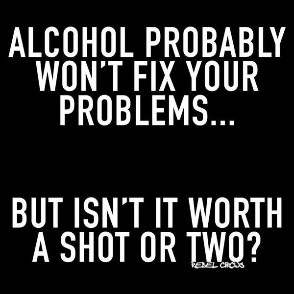 Alcohol probably won't fix your problems…