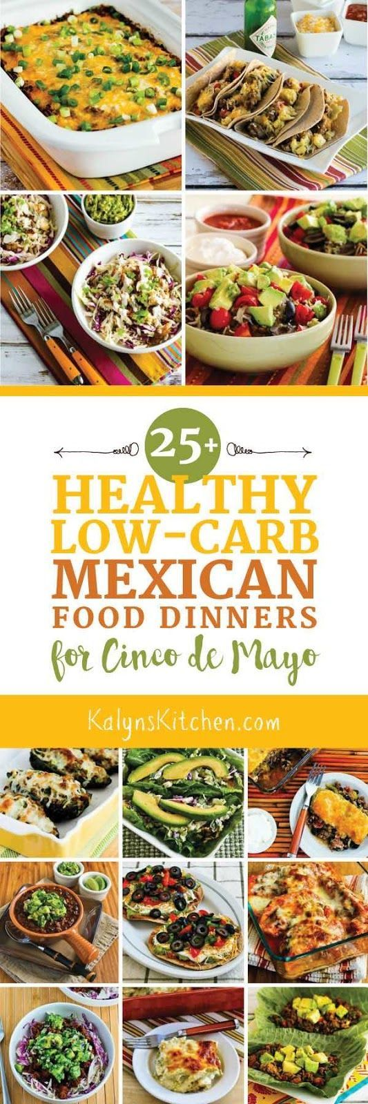 This post has Twenty-Five+ Healthy Low-Carb Mexican Food Dinners for Cinco de Mayo, or any time you get that craving for Mexican Food! The post also includes a collection of other Mexican food recipes that are carb-conscious but a bit higher in carbs because they have beans. All my favorite Mexican food recipes for every diet type, found in one spot! [Found on KalynsKitchen.com]