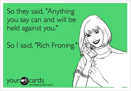 So they said, 'Anything you say can and will be held against you.' So I said, 'Rich Froning.'