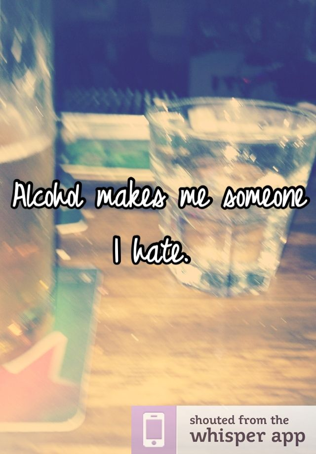 Alcohol makes me someone I hate.