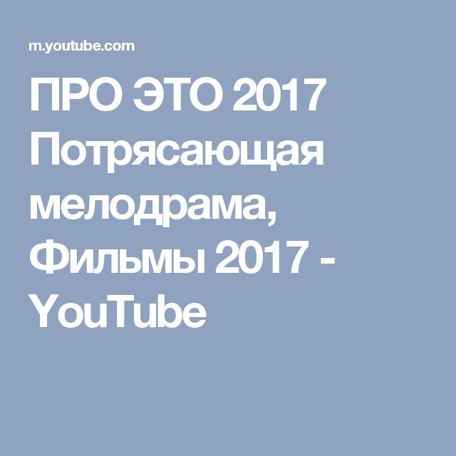 ПРО ЭТО  2017 Потрясающая мелодрама, Фильмы 2017 - YouTube