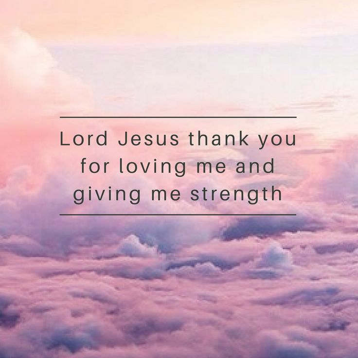 Lord Jesus thank you for loving me and giving me strength