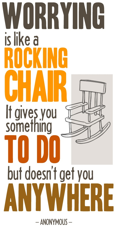 Worrying is like a rocking chair. Helps to remember this sometimes.
