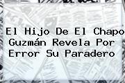 http://tecnoautos.com/wp-content/uploads/imagenes/tendencias/thumbs/el-hijo-de-el-chapo-guzman-revela-por-error-su-paradero.jpg Chapo Guzman. El hijo de El Chapo Guzmán revela por error su paradero, Enlaces, Imágenes, Videos y Tweets - http://tecnoautos.com/actualidad/chapo-guzman-el-hijo-de-el-chapo-guzman-revela-por-error-su-paradero/