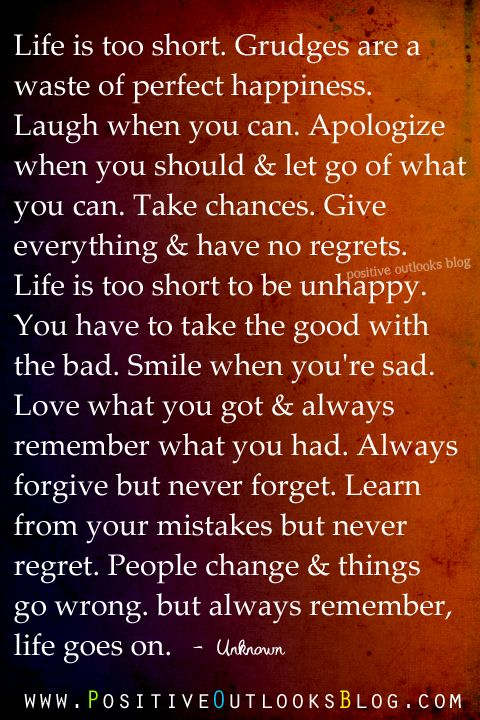 Learn from your mistakes but never regret. People change and things go wrong, but always remember, life goes on.