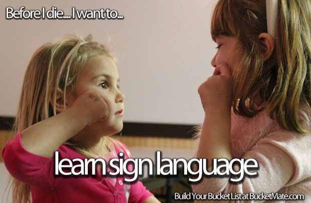 Before I die, I want to...Learn Sign Language. i know the alphabet and some other things but the whole this is definately a goal.