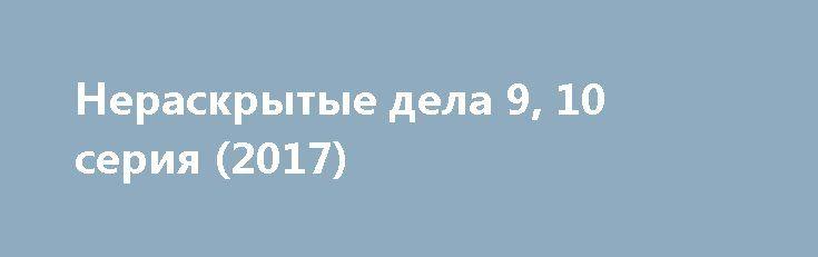 Нераскрытые дела 9, 10 серия (2017) http://kinofak.net/publ/serialy_v_khoroshem_kachestve/neraskrytye_dela_9_10_serija_2017/18-1-0-6556  Полицейским не всегда удается задерживать преступников по горячим следам. Некоторые преступления совершаются так, что найти виновного становится практически невозможно. Над такими делами работают только самые кропотливые, ответственные и серьезные следователи, верящие в то, что рано или поздно преступник будет найден и наказан. Именно о таких делах и пойдет…