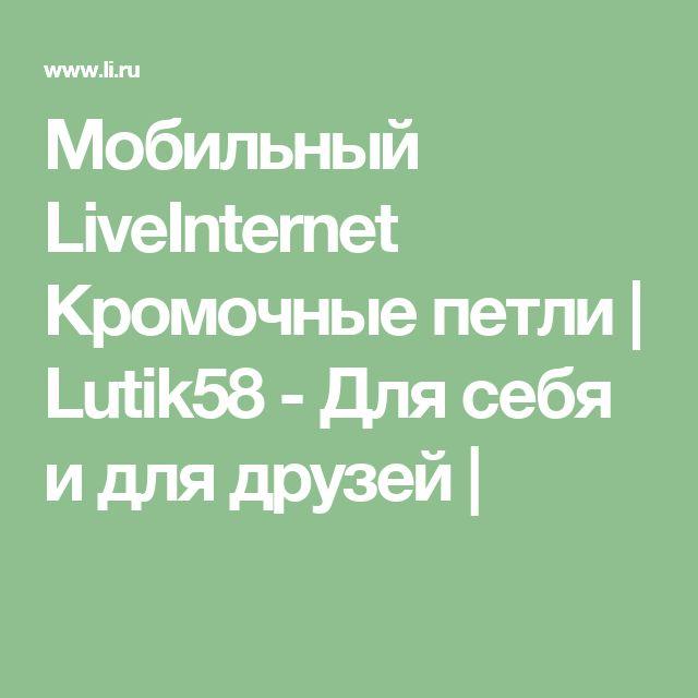 Мобильный LiveInternet Кромочные петли | Lutik58 - Для себя и для друзей |