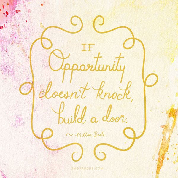 If opportunity doesn't knock, build a door.