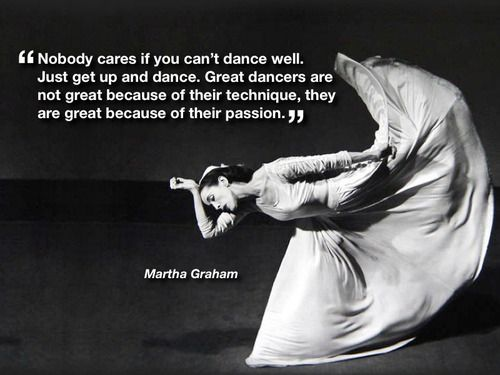 """Nobody cares if you can't dance well. Just get up and dance."" - Martha Graham - Garr's posterous"