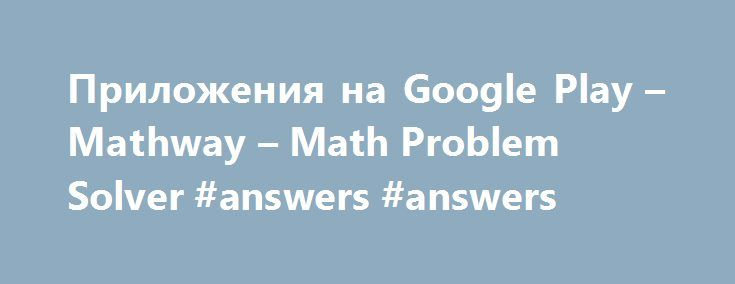 Приложения на Google Play – Mathway – Math Problem Solver #answers #answers http://health.nef2.com/%d0%bf%d1%80%d0%b8%d0%bb%d0%be%d0%b6%d0%b5%d0%bd%d0%b8%d1%8f-%d0%bd%d0%b0-google-play-mathway-math-problem-solver-answers-answers/  #answers to math problems # Перевести описание на Русский с помощью Google Переводчика? Перевести на Английский Описание With millions of users and billions of problems solved, Mathway is the world s #1 math problem solver. From basic algebra to complex calculus…