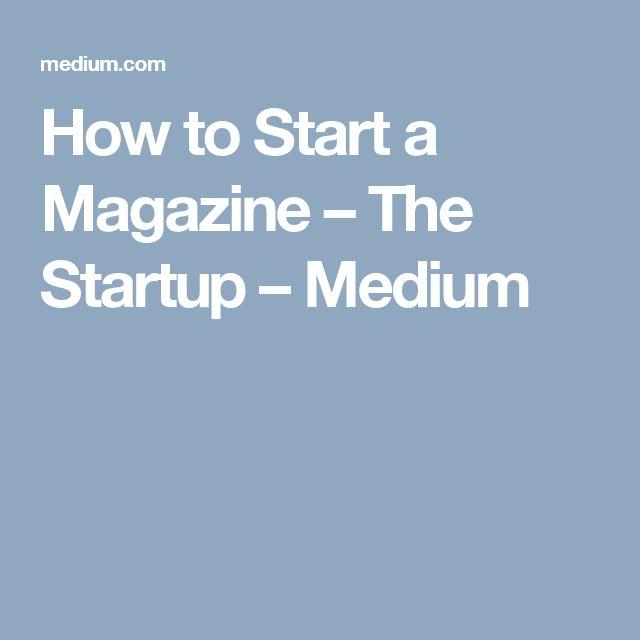 How to Start a Magazine – The Startup – Medium