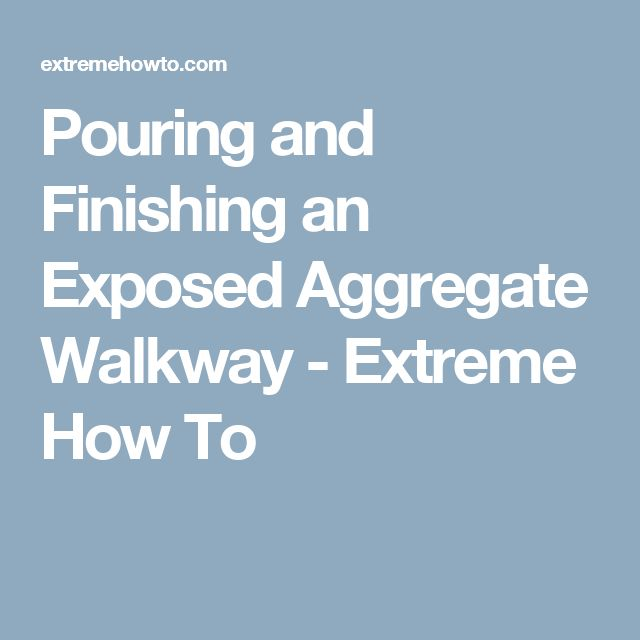Pouring and Finishing an Exposed Aggregate Walkway - Extreme How To
