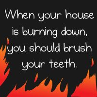 When your house is burning down, you should brush your teeth - The Oatmeal.  Click to read the whole comic, it will make you laugh and cry at the same time.