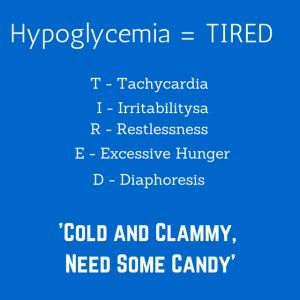 Hypoglycemia mnemonic: TIRED. Cold and Clammy, need some candy.                                                                                                                                                                                 More