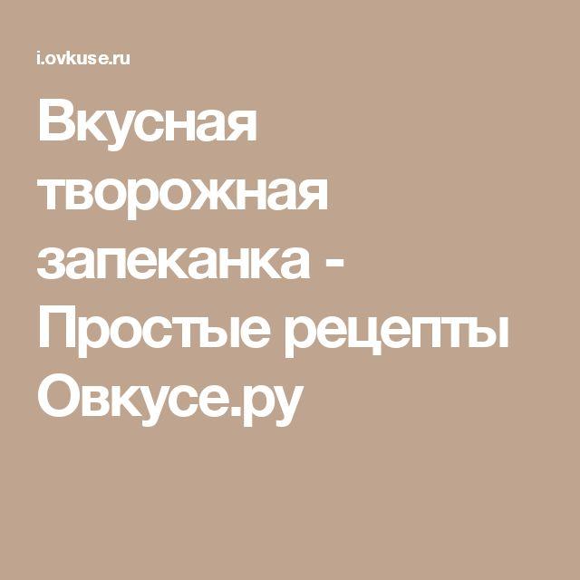Вкусная творожная запеканка - Простые рецепты Овкусе.ру