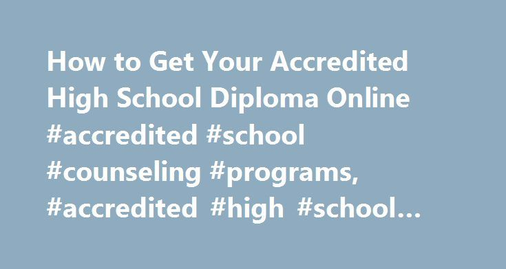 How to Get Your Accredited High School Diploma Online #accredited #school #counseling #programs, #accredited #high #school #diploma #online http://pennsylvania.nef2.com/how-to-get-your-accredited-high-school-diploma-online-accredited-school-counseling-programs-accredited-high-school-diploma-online/  # How to Get Your Accredited High School Diploma Online Finding Accredited Programs A high school diploma is an award given to students who complete the required coursework and credits for a…