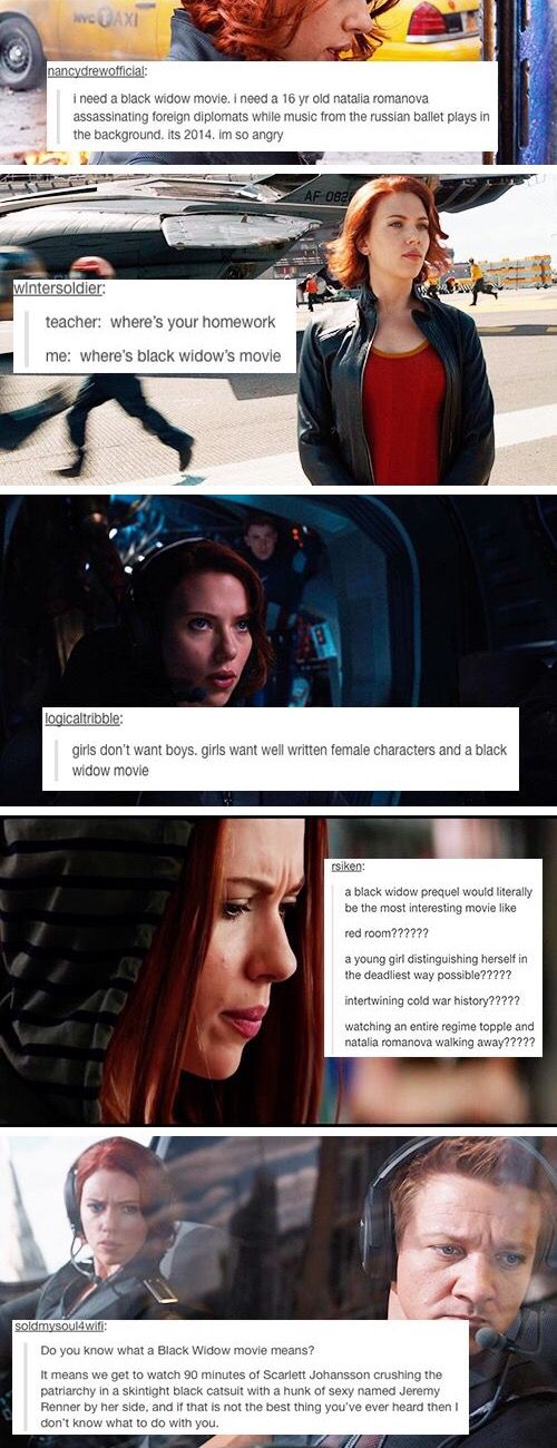 I think tumbler wants a black widow movie <-- CORRECTION: NEEDS A BLACK WIDOW MOVIE WHITH NAT AND CLINT SHOOTING UP PEOPLE AND JUST GENERALLY FLIRTING AND BEING AWESOME TOGETHER!
