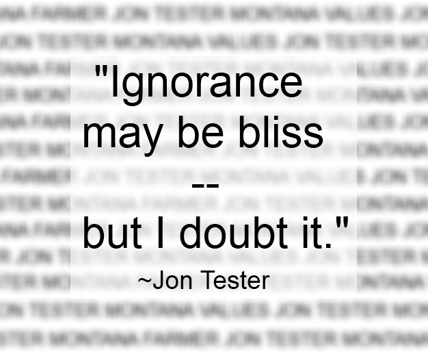 "On life - ""Ignorance may be bliss -- but I doubt it."" ~ Jon Tester"