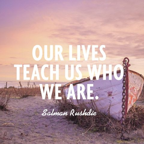 Our lives teach us who we are. — Salman Rushdie