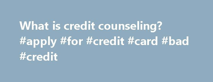 What is credit counseling? #apply #for #credit #card #bad #credit http://credit-loan.nef2.com/what-is-credit-counseling-apply-for-credit-card-bad-credit/  #credit counseling # What is credit counseling? By Jeremy M. Simon You've got bad credit and have heard something called credit counseling may help. But what is credit counseling and what can it do for you? Consumer credit counseling is provided by various agencies across the country that work to help you get on the road toward financial…