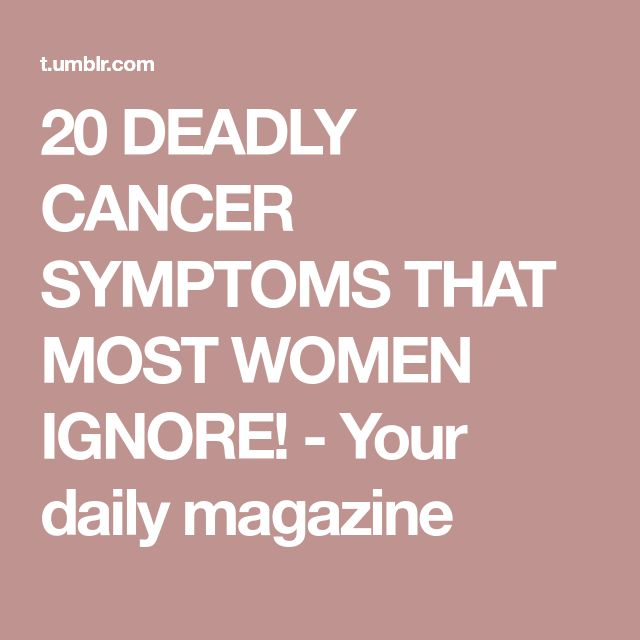 20 DEADLY CANCER SYMPTOMS THAT MOST WOMEN IGNORE! - Your daily magazine