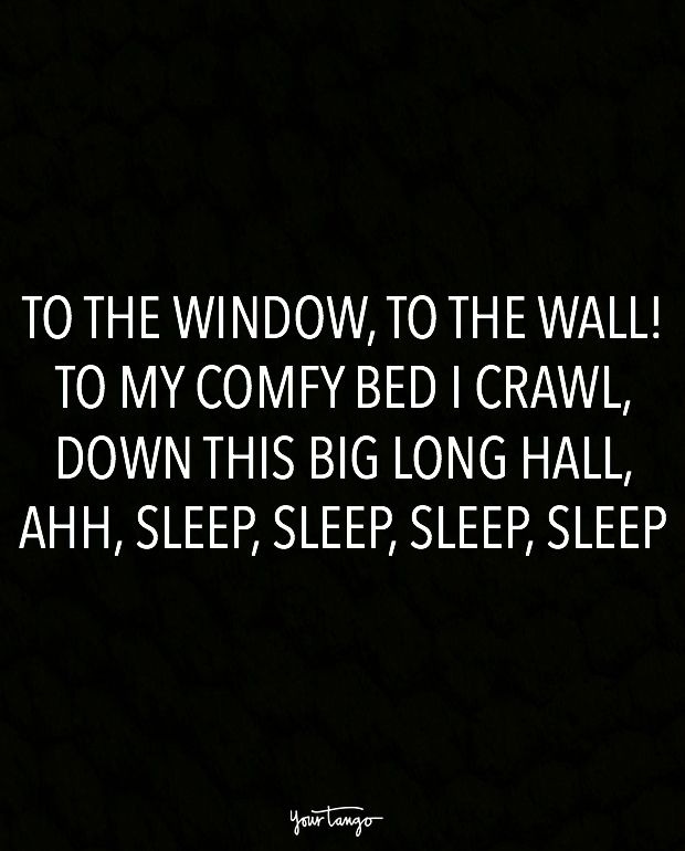 """To the window, to the wall! To my comfy bed I crawl, down this big long hall, ahh, sleep, sleep, sleep, sleep."""
