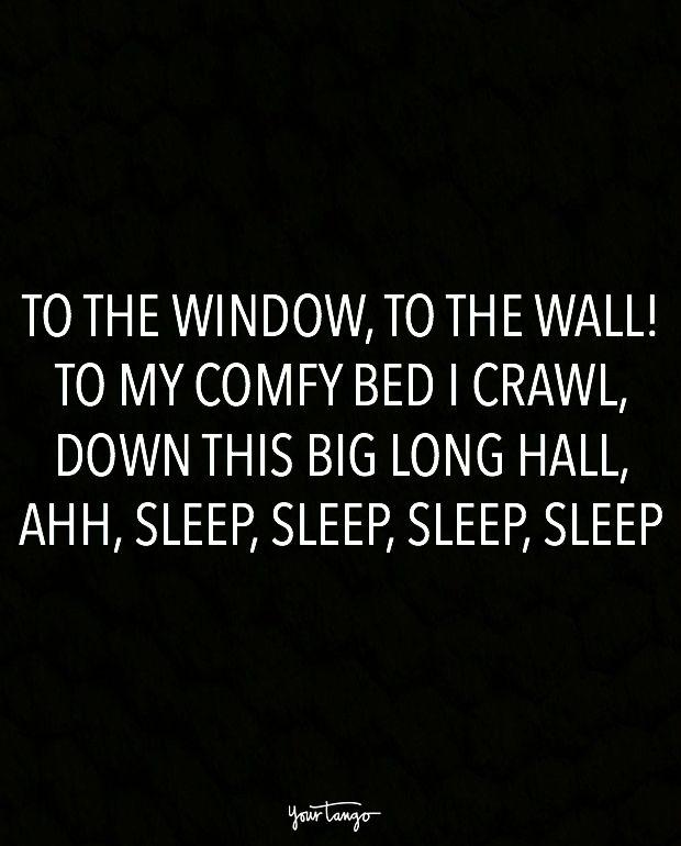 """To the window, to the wall! To my comfy bed I crawl, down this big long hall, ahh, sleep, sleep, sleep, sleep."""