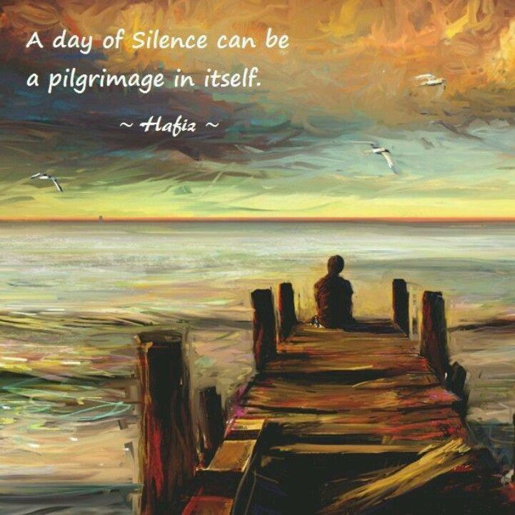 """A day of silence can be a pilgrimage in itself."" ~Hafiz ..*"