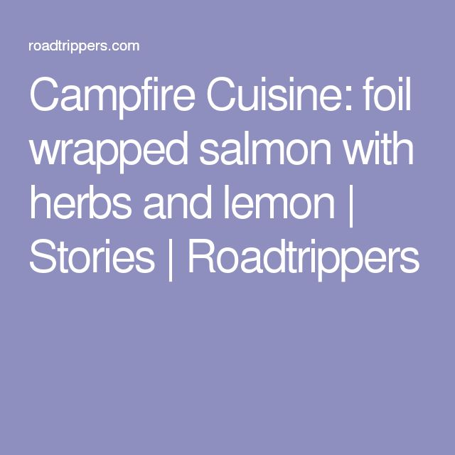 Campfire Cuisine: foil wrapped salmon with herbs and lemon | Stories | Roadtrippers
