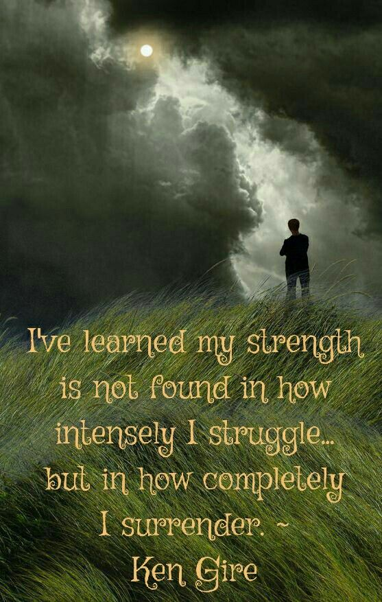 """I've learned my strength is not in how intensely I struggle...but in how completely I surrender. ~ Ken Gire in his book """"Intense Moments with the Savior"""""""