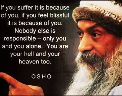 you are your hell and your heaven, too. -osho