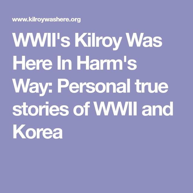 WWII's Kilroy Was Here In Harm's Way: Personal true stories of WWII and Korea