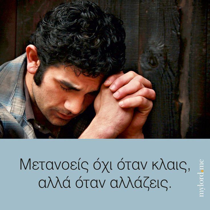 Μετανοείς όχι όταν κλαις, αλλά όταν αλλάζεις.