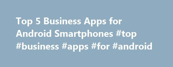 Top 5 Business Apps for Android Smartphones #top #business #apps #for #android http://sweden.remmont.com/top-5-business-apps-for-android-smartphones-top-business-apps-for-android/  # Top 5 Business Apps for Android Smartphones The Android Market has around 390,294 apps and still counting. Among them the business apps are really worth using for the professionals. The Android Ice Cream Sandwich 4.0.3 has been updated that is customizable and has led in building up of more apps that are easy to…