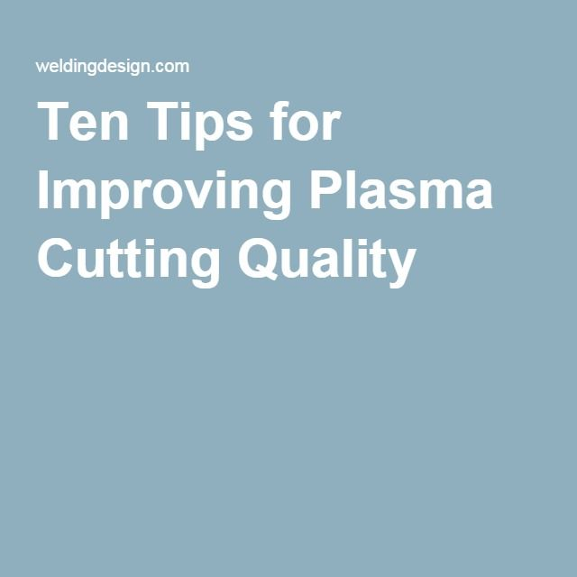 Ten Tips for Improving Plasma Cutting Quality                                                                                                                                                                                 More